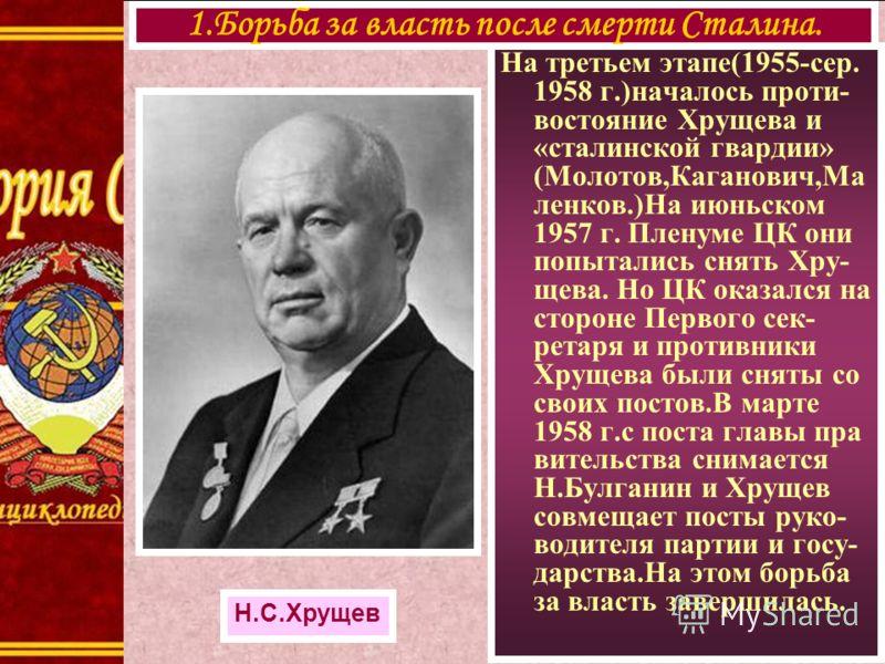На третьем этапе(1955-сер. 1958 г.)началось проти- востояние Хрущева и «сталинской гвардии» (Молотов,Каганович,Ма ленков.)На июньском 1957 г. Пленуме ЦК они попытались снять Хру- щева. Но ЦК оказался на стороне Первого сек- ретаря и противники Хрущев