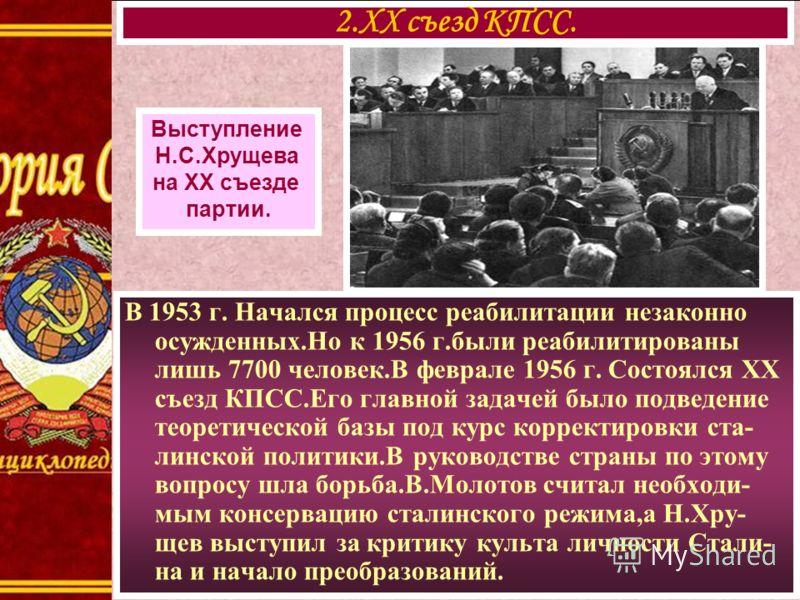 В 1953 г. Начался процесс реабилитации незаконно осужденных.Но к 1956 г.были реабилитированы лишь 7700 человек.В феврале 1956 г. Состоялся XX съезд КПСС.Его главной задачей было подведение теоретической базы под курс корректировки ста- линской полити