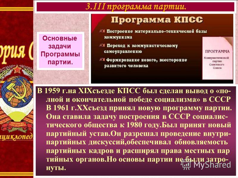 В 1959 г.на XIXсъезде КПСС был сделан вывод о «по- лной и окончательной победе социализма» в СССР В 1961 г.ХХсъезд принял новую программу партии. Она ставила задачу построения в СССР социалис- тического общества к 1980 году.Был принят новый партийный