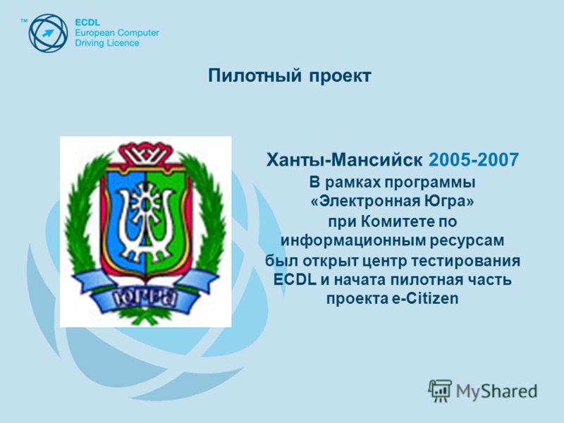 Ханты-Мансийск 2005-2007 В рамках программы «Электронная Югра» при Комитете по информационным ресурсам был открыт центр тестирования ECDL и начата пилотная часть проекта e-Citizen Пилотный проект