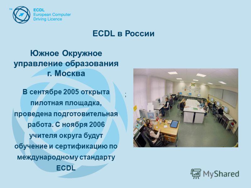 Южное Окружное управление образования г. Москва В сентябре 2005 открыта пилотная площадка, проведена подготовительная работа. С ноября 2006 учителя округа будут обучение и сертификацию по международному стандарту ECDL ; ECDL в России