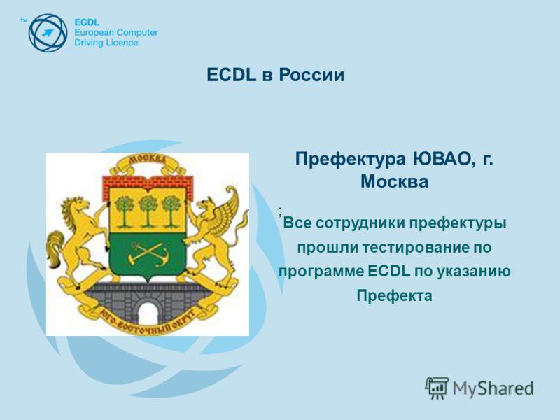 Префектура ЮВАО, г. Москва Все сотрудники префектуры прошли тестирование по программе ECDL по указанию Префекта ; ECDL в России