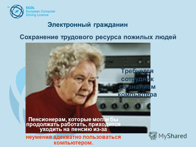 ; Требуется сотрудник со знанием компьютера Пенсионерам, которые могли бы продолжать работать, приходится уходить на пенсию из-за неумения адекватно пользоваться компьютером. Сохранение трудового ресурса пожилых людей Электронный гражданин