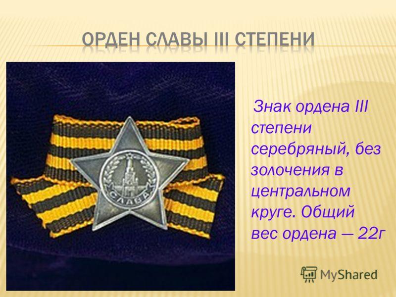 Знак ордена III степени серебряный, без золочения в центральном круге. Общий вес ордена 22г