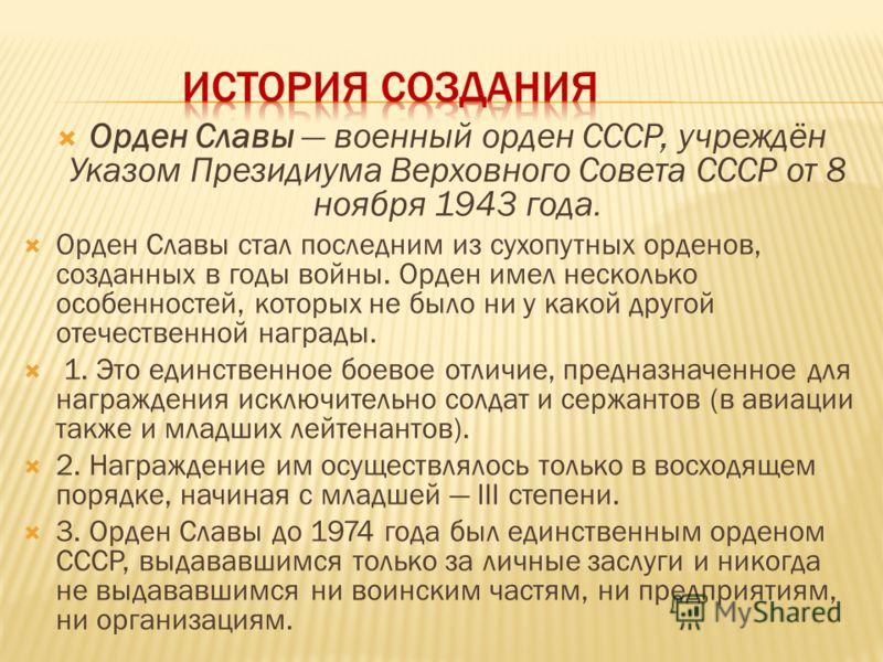 Орден Славы военный орден СССР, учреждён Указом Президиума Верховного Совета СССР от 8 ноября 1943 года. Орден Славы стал последним из сухопутных орденов, созданных в годы войны. Орден имел несколько особенностей, которых не было ни у какой другой от