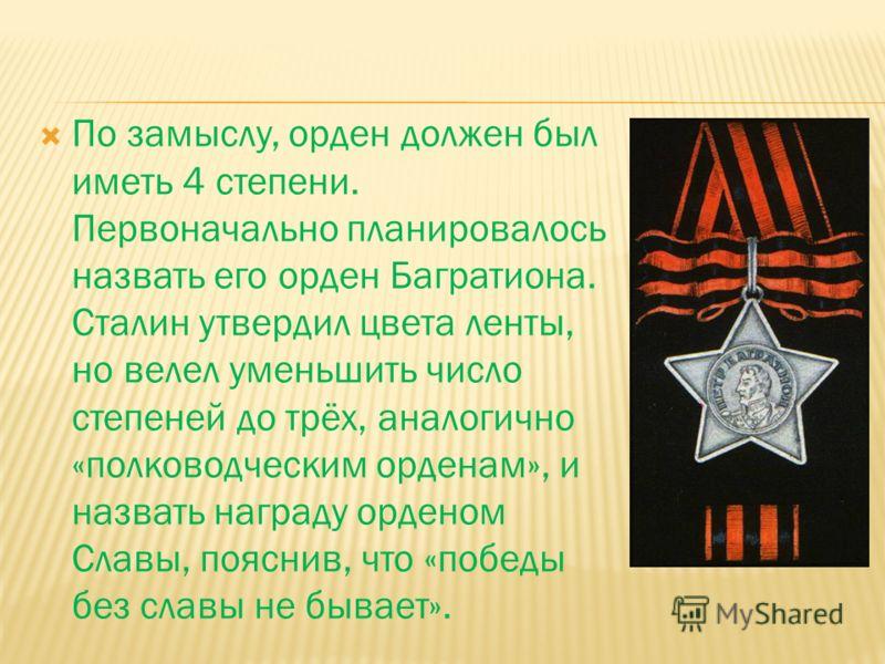 По замыслу, орден должен был иметь 4 степени. Первоначально планировалось назвать его орден Багратиона. Сталин утвердил цвета ленты, но велел уменьшить число степеней до трёх, аналогично «полководческим орденам», и назвать награду орденом Славы, пояс
