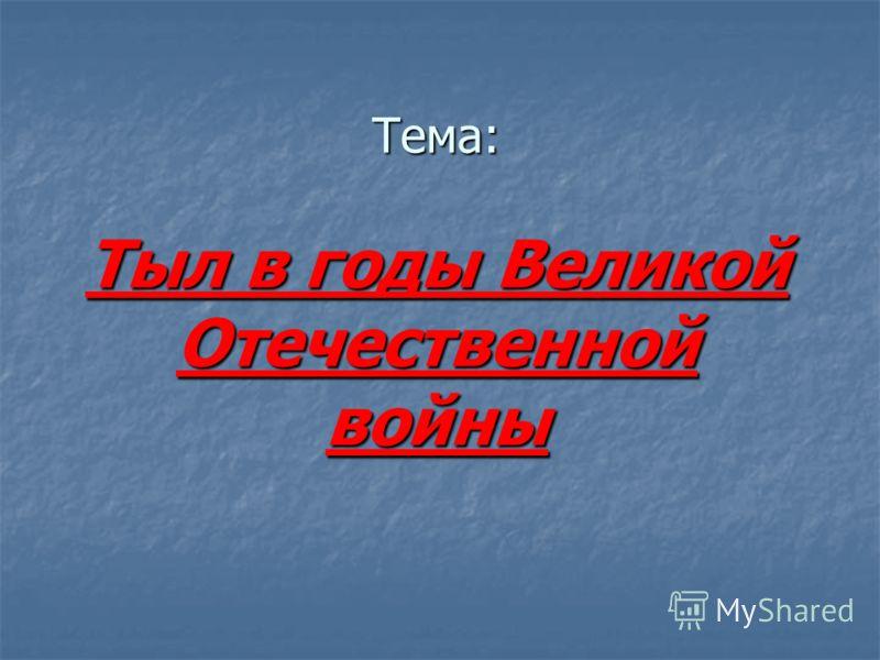 Тема: Тыл в годы Великой Отечественной войны