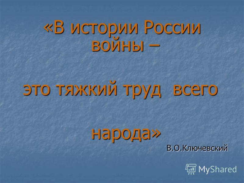 «В истории России войны – «В истории России войны – это тяжкий труд всего народа» народа»В.О.Ключевский