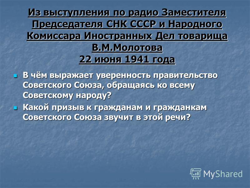 Из выступления по радио Заместителя Председателя СНК СССР и Народного Комиссара Иностранных Дел товарища В.М.Молотова 22 июня 1941 года В чём выражает уверенность правительство Советского Союза, обращаясь ко всему Советскому народу? В чём выражает ув