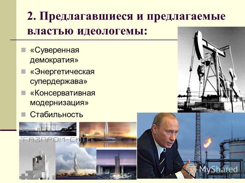 2. Предлагавшиеся и предлагаемые властью идеологемы: «Суверенная демократия» «Энергетическая супердержава» «Консервативная модернизация» Стабильность