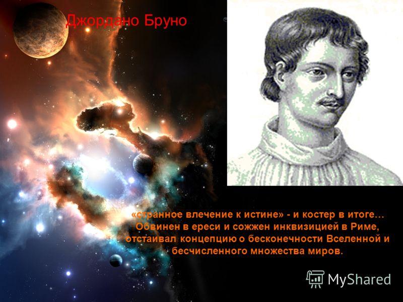 11 Джордано Бруно «странное влечение к истине» - и костер в итоге… Обвинен в ереси и сожжен инквизицией в Риме, отстаивал концепцию о бесконечности Вселенной и бесчисленного множества миров.