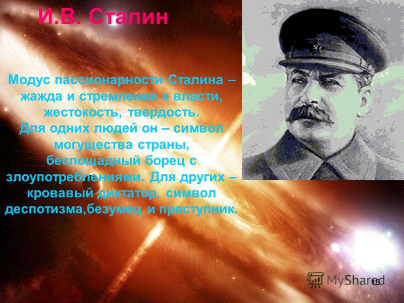 15 Модус пассионарности Сталина – жажда и стремление к власти, жестокость, твердость. Для одних людей он – символ могущества страны, беспощадный борец с злоупотреблениями. Для других – кровавый диктатор, символ деспотизма,безумец и преступник. И.В. С