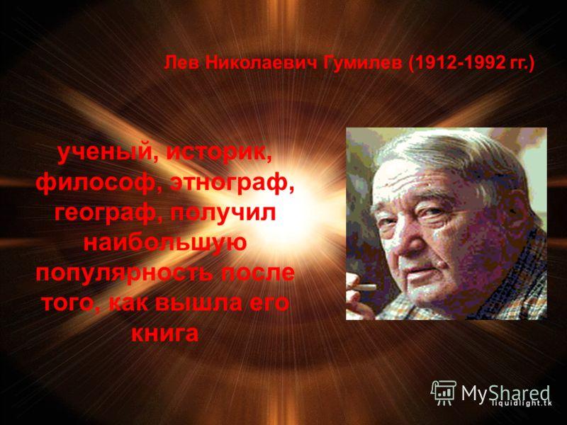 ученый, историк, философ, этнограф, географ, получил наибольшую популярность после того, как вышла его книга Лев Николаевич Гумилев (1912-1992 гг.)