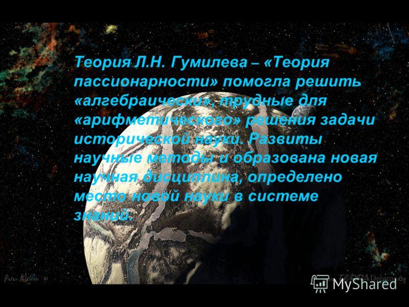 29 Теория Л.Н. Гумилева – «Теория пассионарности» помогла решить «алгебраически», трудные для «арифметического» решения задачи исторической науки. Развиты научные методы и образована новая научная дисциплина, определено место новой науки в системе зн