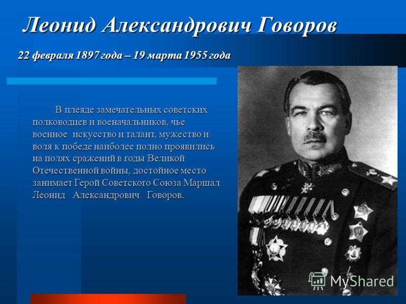 Леонид Александрович Говоров 22 февраля 1897 года – 19 марта 1955 года Леонид Александрович Говоров 22 февраля 1897 года – 19 марта 1955 года В плеяде замечательных советских полководцев и военачальников, чье военное искусство и талант, мужество и во