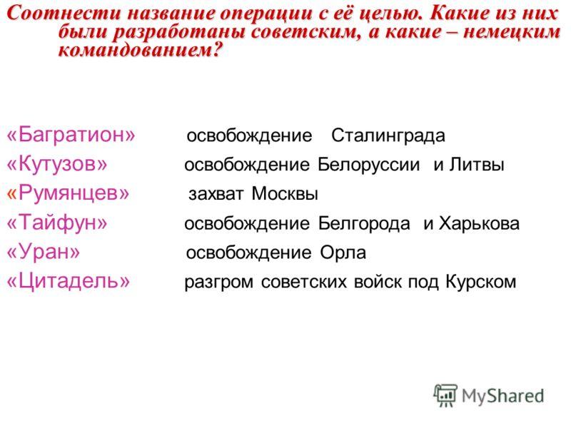 Соотнести название операции с её целью. Какие из них были разработаны советским, а какие – немецким командованием? «Багратион» освобождение Сталинграда «Кутузов» освобождение Белоруссии и Литвы «Румянцев» захват Москвы «Тайфун» освобождение Белгорода