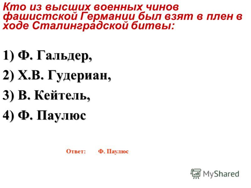 Кто из высших военных чинов фашистской Германии был взят в плен в ходе Сталинградской битвы: 1) Ф. Гальдер, 2) Х.В. Гудериан, 3) В. Кейтель, 4) Ф. Паулюс Ответ: Ф. Паулюс