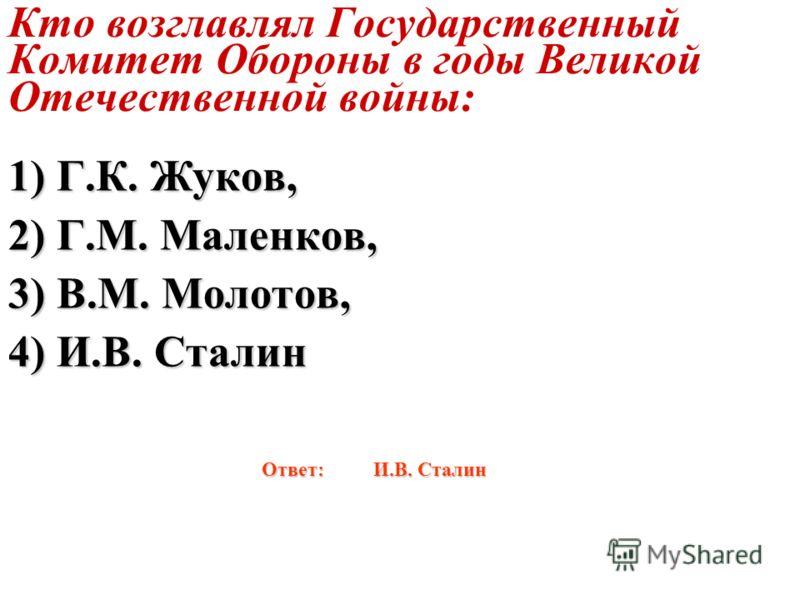 Кто возглавлял Государственный Комитет Обороны в годы Великой Отечественной войны: 1) Г.К. Жуков, 2) Г.М. Маленков, 3) В.М. Молотов, 4) И.В. Сталин Ответ: И.В. Сталин