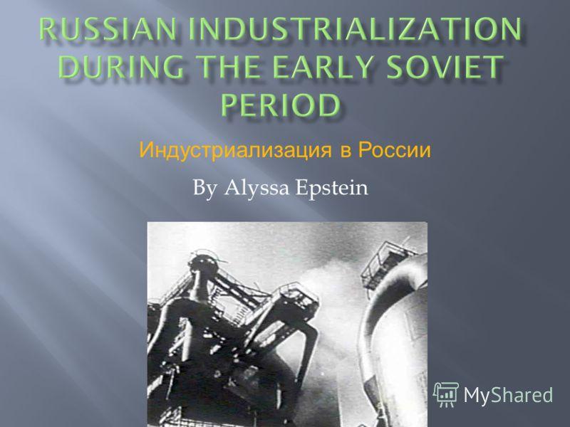 By Alyssa Epstein Индустриализация в России