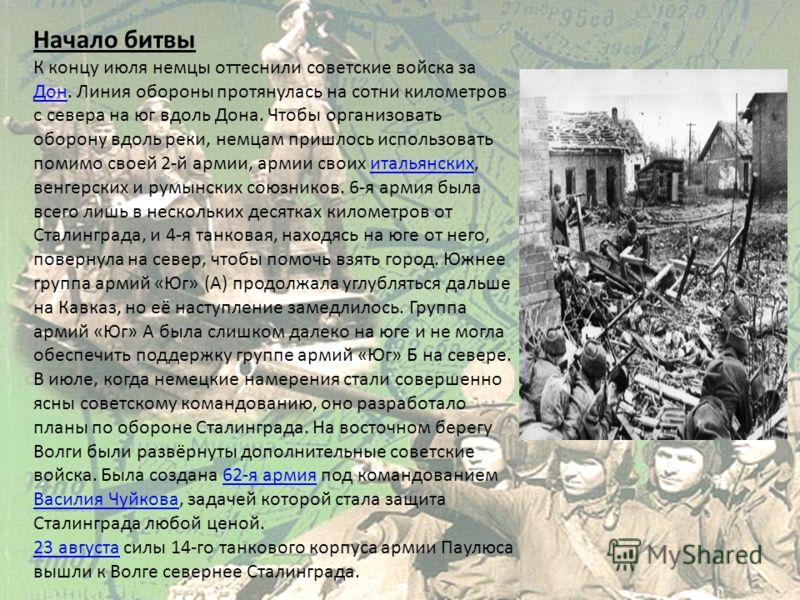 Начало битвы К концу июля немцы оттеснили советские войска за Дон. Линия обороны протянулась на сотни километров с севера на юг вдоль Дона. Чтобы организовать оборону вдоль реки, немцам пришлось использовать помимо своей 2-й армии, армии своих италья