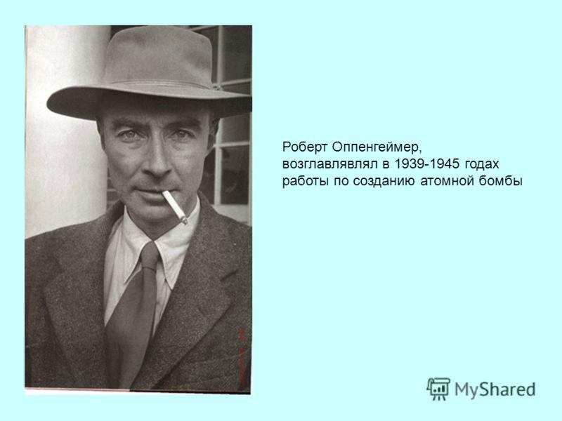 Роберт Оппенгеймер, возглавлявлял в 1939-1945 годах работы по созданию атомной бомбы