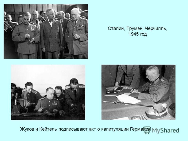 Сталин, Трумэн, Черчилль, 1945 год Жуков и Кейтель подписывают акт о капитуляции Германии