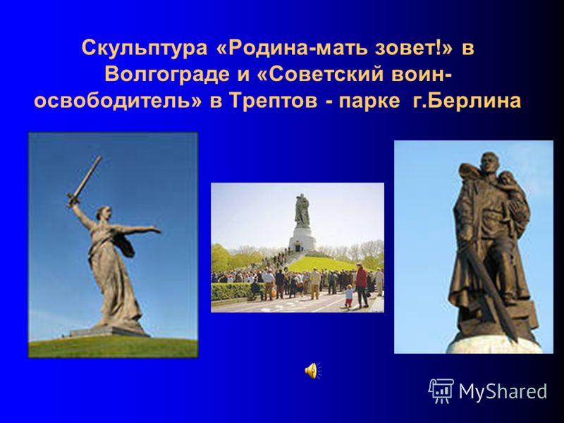 Скульптура «Родина-мать зовет!» в Волгограде и «Советский воин- освободитель» в Трептов - парке г.Берлина