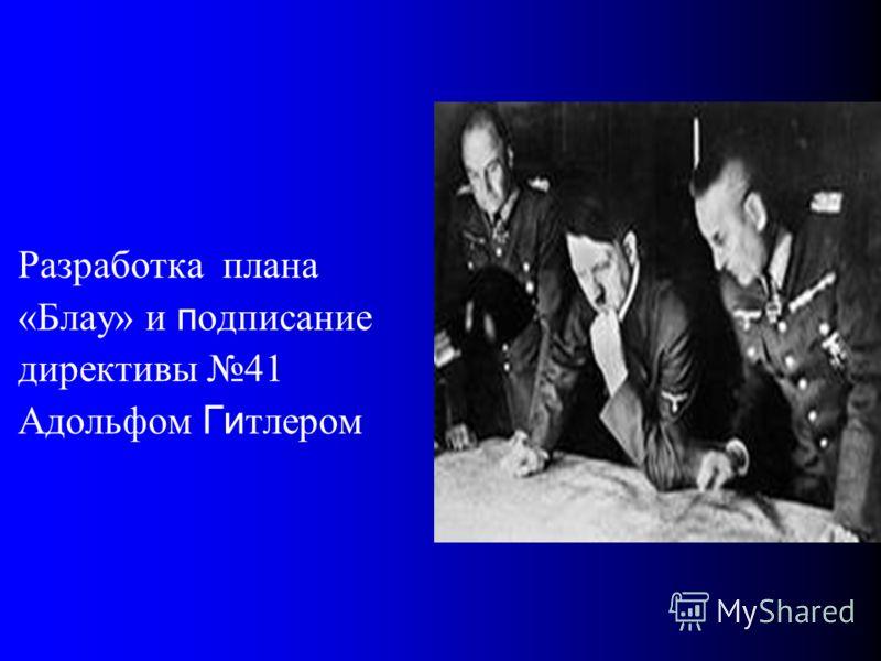 Разработка плана «Блау» и п одписание директивы 41 Адольфом Ги тлером