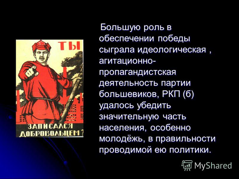 Большую роль в обеспечении победы сыграла идеологическая, агитационно- пропагандистская деятельность партии большевиков, РКП (б) удалось убедить значительную часть населения, особенно молодёжь, в правильности проводимой ею политики. Большую роль в об
