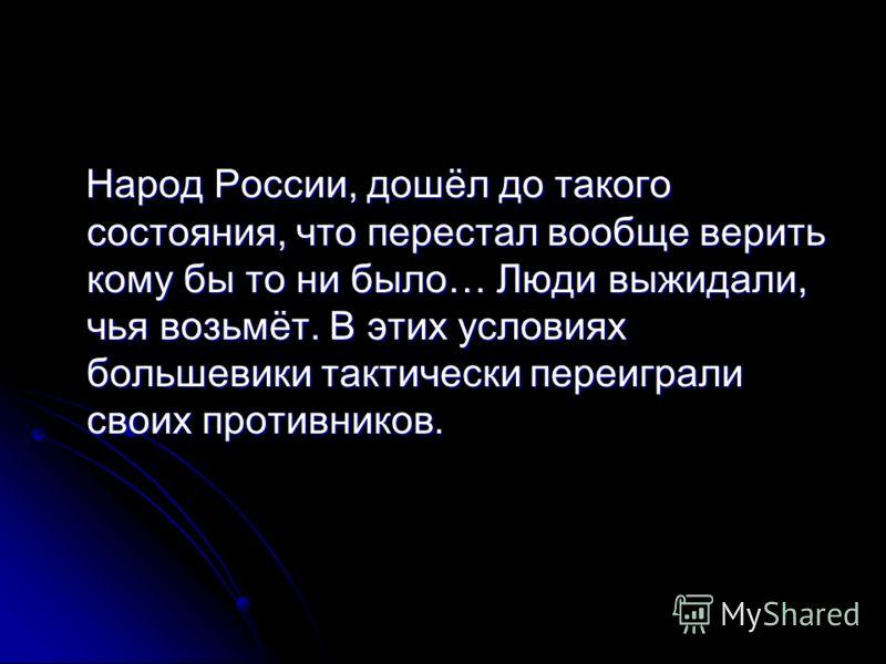 Народ России, дошёл до такого состояния, что перестал вообще верить кому бы то ни было… Люди выжидали, чья возьмёт. В этих условиях большевики тактически переиграли своих противников. Народ России, дошёл до такого состояния, что перестал вообще верит