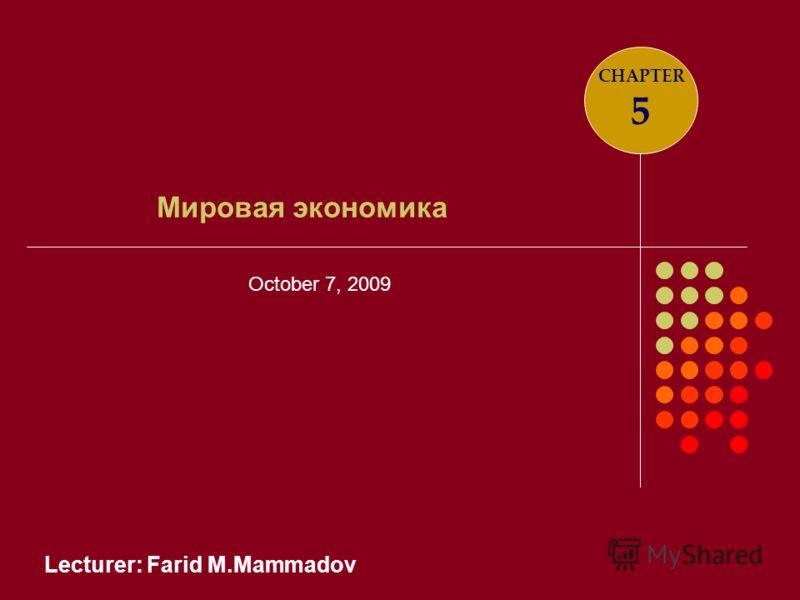 Lecturer: Farid M.Mammadov Мировая экономика CHAPTER 5 October 7, 2009