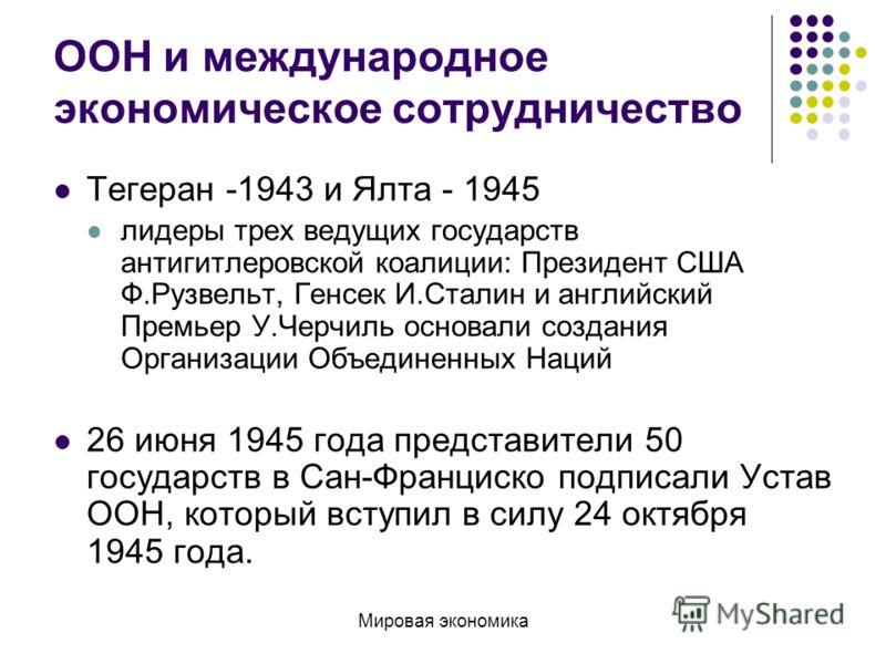 ООН и международное экономическое сотрудничество Тегеран -1943 и Ялтa - 1945 лидеры трех ведущих государств антигитлеровской коалиции: Президент США Ф.Рузвельт, Генсек И.Сталин и английский Премьер У.Черчиль основали создания Организации Объединенных