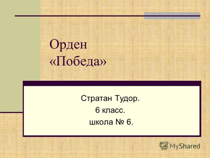 Орден «Победа» Стратан Тудор. 6 класс. школа 6.