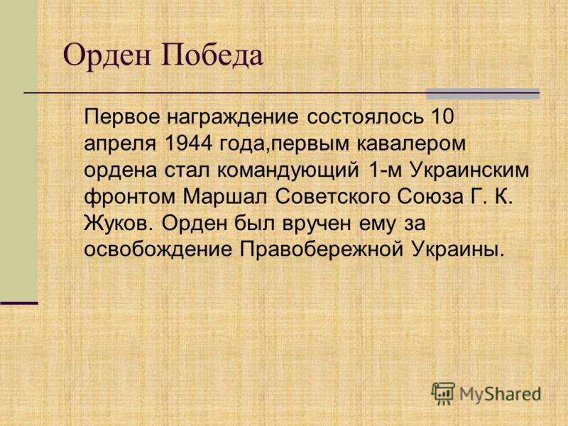 Орден Победа Первое награждение состоялось 10 апреля 1944 года,первым кавалером ордена стал командующий 1-м Украинским фронтом Маршал Советского Союза Г. К. Жуков. Орден был вручен ему за освобождение Правобережной Украины.