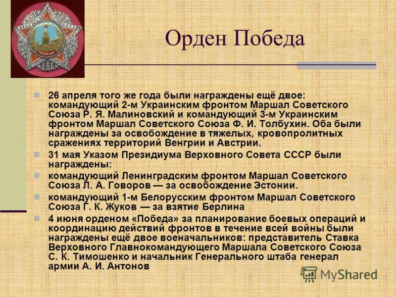 Орден Победа 26 апреля того же года были награждены ещё двое: командующий 2-м Украинским фронтом Маршал Советского Союза Р. Я. Малиновский и командующий 3-м Украинским фронтом Маршал Советского Союза Ф. И. Толбухин. Оба были награждены за освобождени