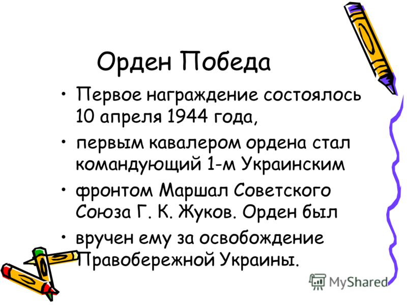 Орден Победа Первое награждение состоялось 10 апреля 1944 года, первым кавалером ордена стал командующий 1-м Украинским фронтом Маршал Советского Союза Г. К. Жуков. Орден был вручен ему за освобождение Правобережной Украины.