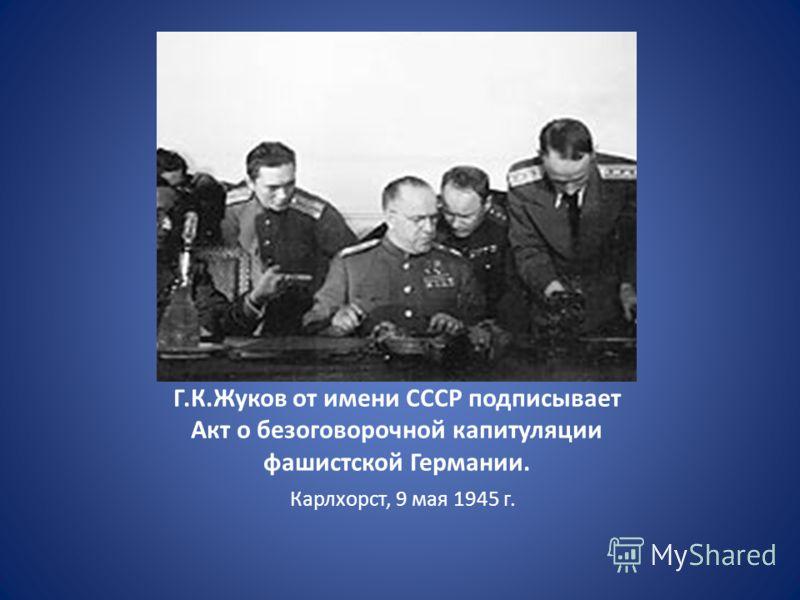 Г.К.Жуков от имени СССР подписывает Акт о безоговорочной капитуляции фашистской Германии. Карлхорст, 9 мая 1945 г.
