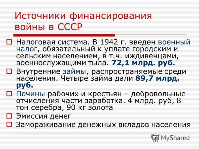Источники финансирования войны в СССР Налоговая система. В 1942 г. введен военный налог, обязательный к уплате городским и сельским населением, в т.ч. иждивенцами, военнослужащими тыла. 72,1 млрд. руб. Внутренние займы, распространяемые среди населен