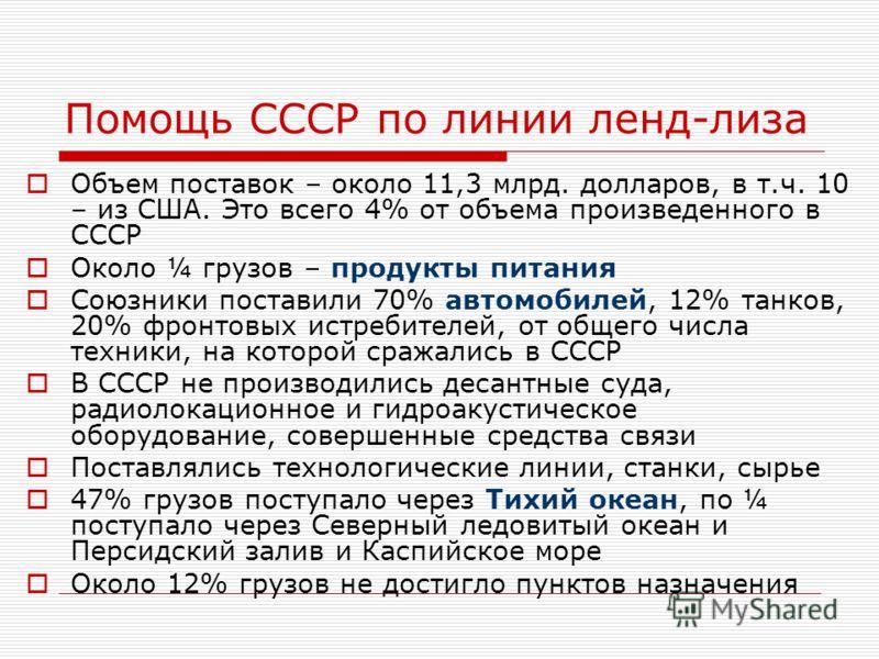 Помощь СССР по линии ленд-лиза Объем поставок – около 11,3 млрд. долларов, в т.ч. 10 – из США. Это всего 4% от объема произведенного в СССР Около ¼ грузов – продукты питания Союзники поставили 70% автомобилей, 12% танков, 20% фронтовых истребителей,