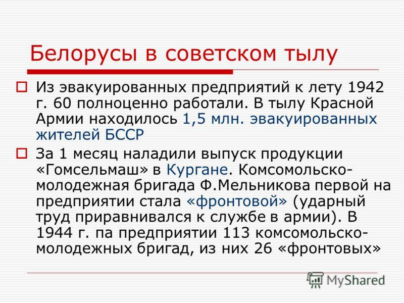 Белорусы в советском тылу Из эвакуированных предприятий к лету 1942 г. 60 полноценно работали. В тылу Красной Армии находилось 1,5 млн. эвакуированных жителей БССР За 1 месяц наладили выпуск продукции «Гомсельмаш» в Кургане. Комсомольско- молодежная