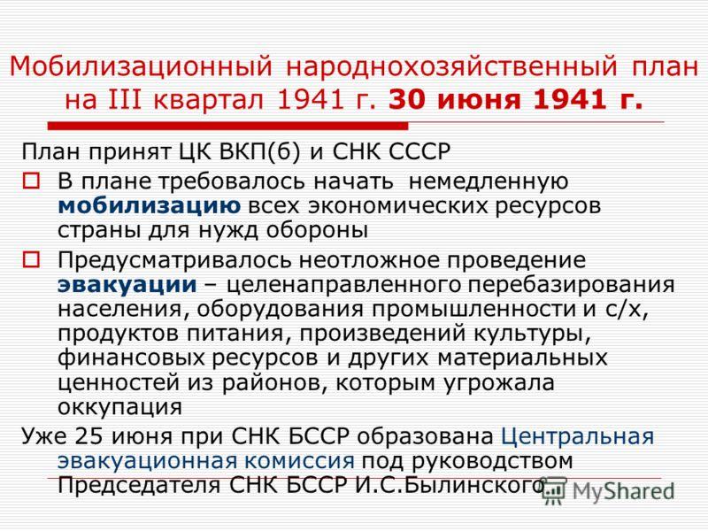 Мобилизационный народнохозяйственный план на III квартал 1941 г. 30 июня 1941 г. План принят ЦК ВКП(б) и СНК СССР В плане требовалось начать немедленную мобилизацию всех экономических ресурсов страны для нужд обороны Предусматривалось неотложное пров