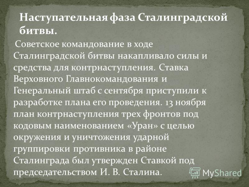 Советское командование в ходе Сталинградской битвы накапливало силы и средства для контрнаступления. Ставка Верховного Главнокомандования и Генеральный штаб с сентября приступили к разработке плана его проведения. 13 ноября план контрнаступления трех