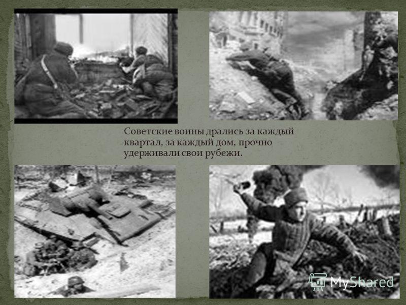 Советские воины дрались за каждый квартал, за каждый дом, прочно удерживали свои рубежи.