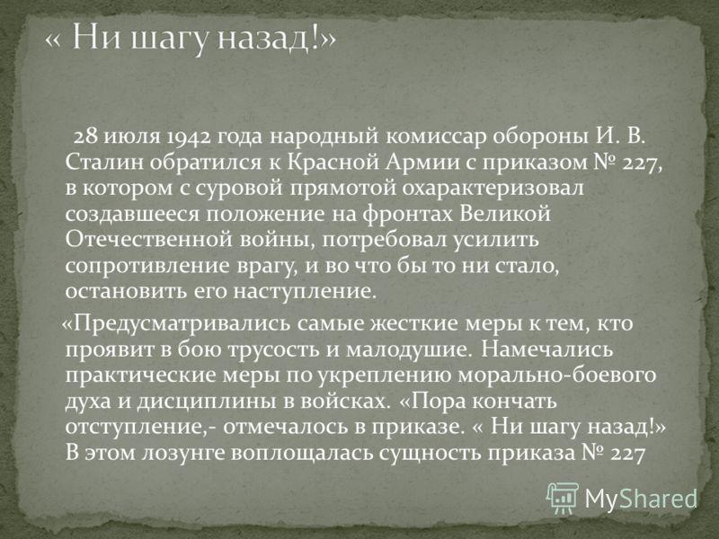 28 июля 1942 года народный комиссар обороны И. В. Сталин обратился к Красной Армии с приказом 227, в котором с суровой прямотой охарактеризовал создавшееся положение на фронтах Великой Отечественной войны, потребовал усилить сопротивление врагу, и во