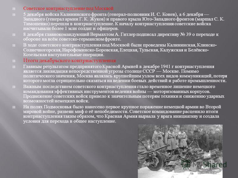 Советское контрнаступление под Москвой 5 декабря войска Калининского фронта ( генерал - полковник И. С. Конев ), а 6 декабря Западного ( генерал армии Г. К. Жуков ) и правого крыла Юго - Западного фронтов ( маршал С. К. Тимошенко ) перешли в контрнас