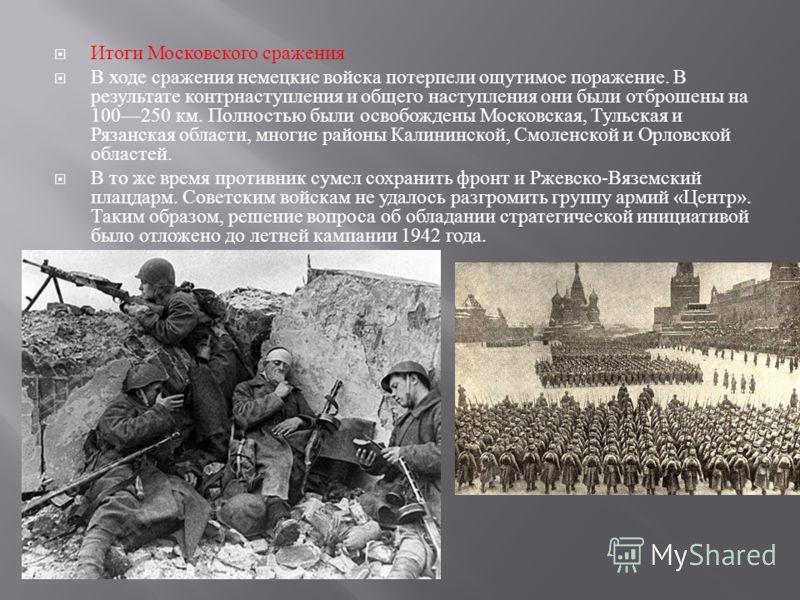 Итоги Московского сражения В ходе сражения немецкие войска потерпели ощутимое поражение. В результате контрнаступления и общего наступления они были отброшены на 100250 км. Полностью были освобождены Московская, Тульская и Рязанская области, многие р
