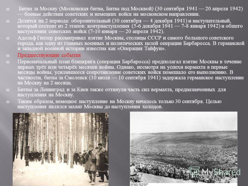 Битва за Москву ( Московская битва, Битва под Москвой ) (30 сентября 1941 20 апреля 1942) боевые действия советских и немецких войск на московском направлении. Делится на 2 периода : оборонительный (30 сентября 4 декабря 1941) и наступательный, котор