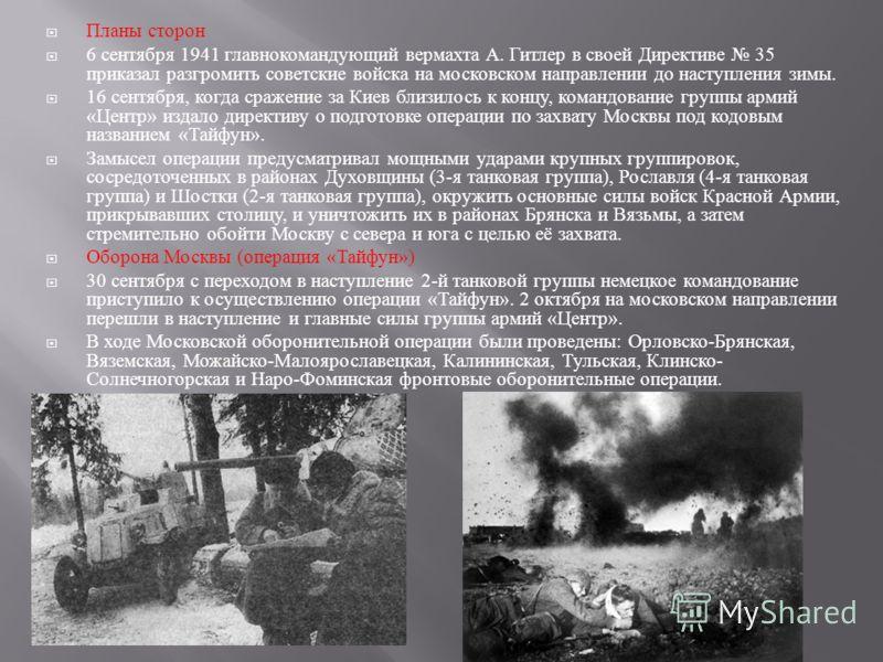 Планы сторон 6 сентября 1941 главнокомандующий вермахта А. Гитлер в своей Директиве 35 приказал разгромить советские войска на московском направлении до наступления зимы. 16 сентября, когда сражение за Киев близилось к концу, командование группы арми