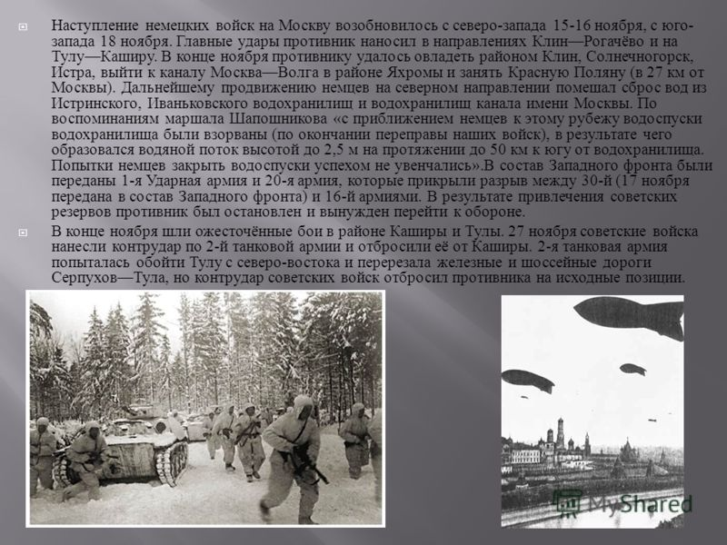 Наступление немецких войск на Москву возобновилось с северо - запада 15-16 ноября, с юго - запада 18 ноября. Главные удары противник наносил в направлениях Клин Рогачёво и на Тулу Каширу. В конце ноября противнику удалось овладеть районом Клин, Солне
