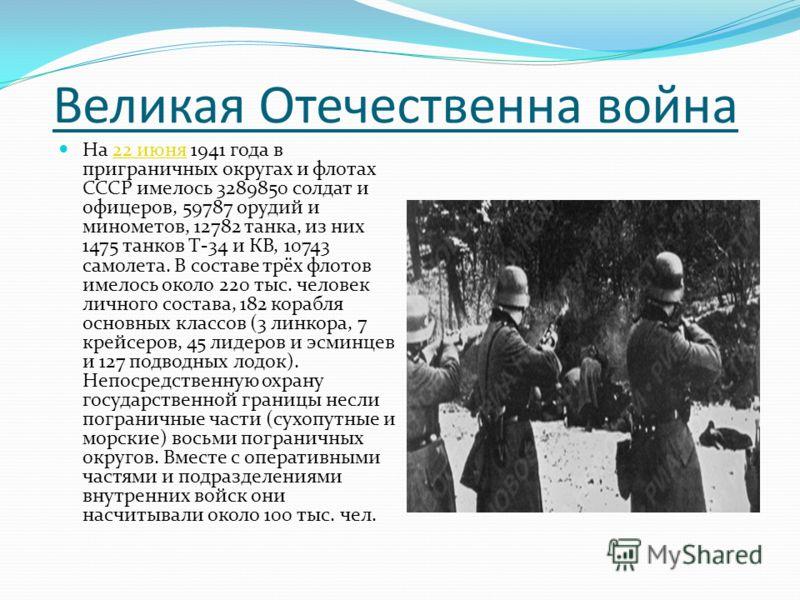 Великая Отечественна война На 22 июня 1941 года в приграничных округах и флотах СССР имелось 3289850 солдат и офицеров, 59787 орудий и минометов, 12782 танка, из них 1475 танков Т-34 и КВ, 10743 самолета. В составе трёх флотов имелось около 220 тыс.